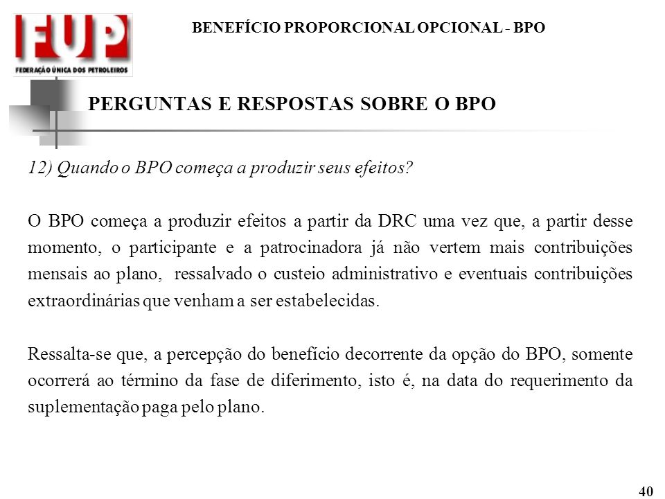 BENEFÍCIO PROPORCIONAL OPCIONAL - BPO 40 PERGUNTAS E RESPOSTAS SOBRE O BPO 12) Quando o BPO começa a produzir seus efeitos? O BPO começa a produzir ef