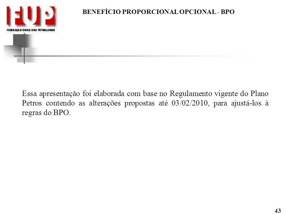 BENEFÍCIO PROPORCIONAL OPCIONAL - BPO 43 Essa apresentação foi elaborada com base no Regulamento vigente do Plano Petros contendo as alterações propos