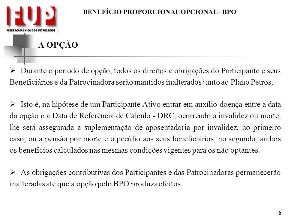 BENEFÍCIO PROPORCIONAL OPCIONAL - BPO 6 A OPÇÃO Durante o período de opção, todos os direitos e obrigações do Participante e seus Beneficiários e da P