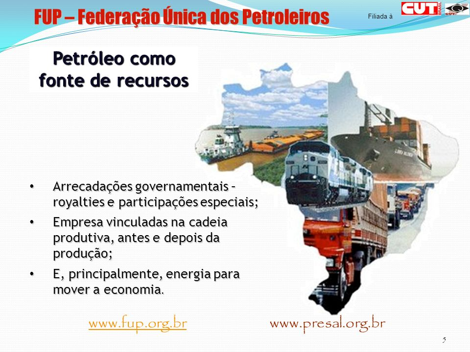 FUP – Federação Única dos Petroleiros 5 www.fup.org.br www.presal.org.brwww.fup.org.br Filiada à Petróleo como fonte de recursos Arrecadações governam