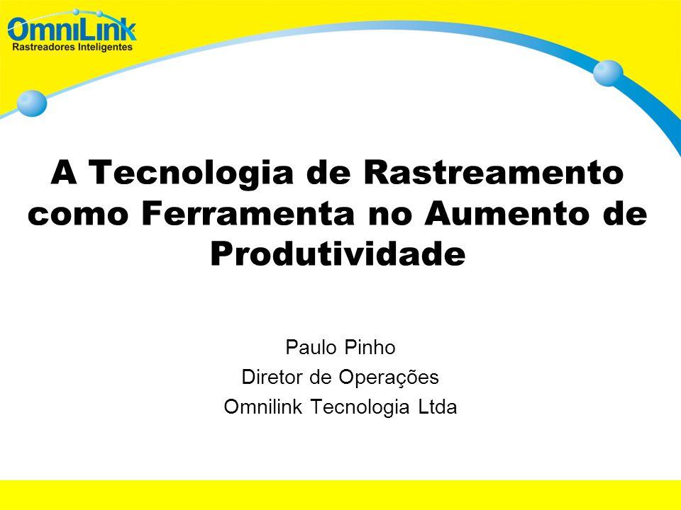 A Tecnologia de Rastreamento como Ferramenta no Aumento de Produtividade Paulo Pinho Diretor de Operações Omnilink Tecnologia Ltda