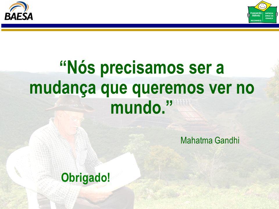 Nós precisamos ser a mudança que queremos ver no mundo. Mahatma Gandhi Obrigado!