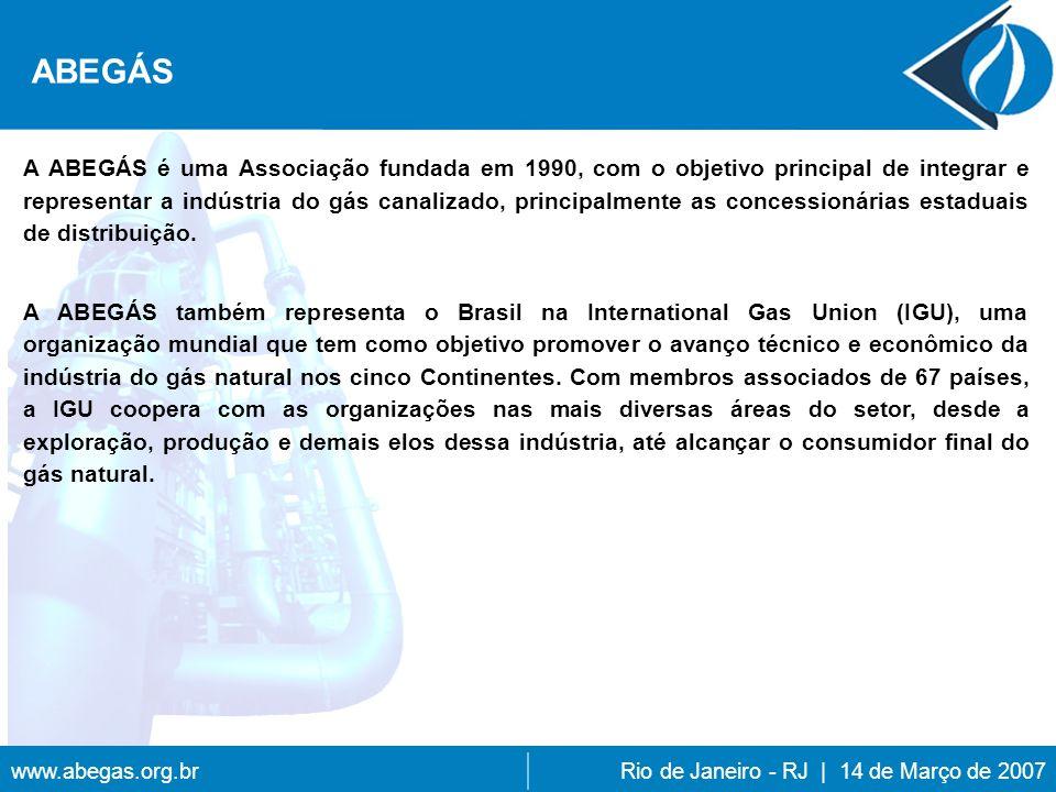 www.abegas.org.brRio de Janeiro - RJ | 14 de Março de 2007 A ABEGÁS é uma Associação fundada em 1990, com o objetivo principal de integrar e representar a indústria do gás canalizado, principalmente as concessionárias estaduais de distribuição.