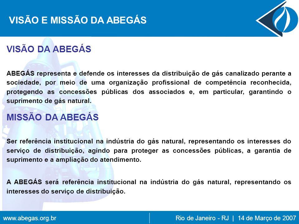 www.abegas.org.brRio de Janeiro - RJ | 14 de Março de 2007 VISÃO DA ABEGÁS ABEGÁS representa e defende os interesses da distribuição de gás canalizado perante a sociedade, por meio de uma organização profissional de competência reconhecida, protegendo as concessões públicas dos associados e, em particular, garantindo o suprimento de gás natural.
