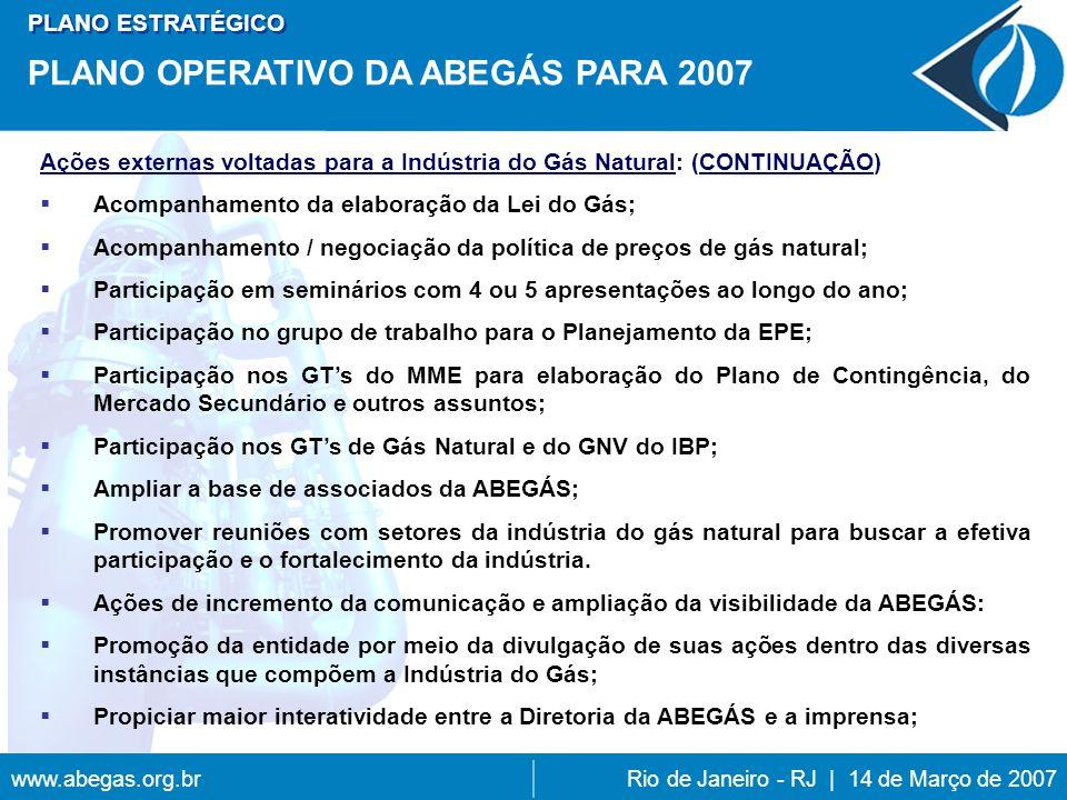 www.abegas.org.brRio de Janeiro - RJ | 14 de Março de 2007 Ações externas voltadas para a Indústria do Gás Natural: (CONTINUAÇÃO) Acompanhamento da elaboração da Lei do Gás; Acompanhamento / negociação da política de preços de gás natural; Participação em seminários com 4 ou 5 apresentações ao longo do ano; Participação no grupo de trabalho para o Planejamento da EPE; Participação nos GTs do MME para elaboração do Plano de Contingência, do Mercado Secundário e outros assuntos; Participação nos GTs de Gás Natural e do GNV do IBP; Ampliar a base de associados da ABEGÁS; Promover reuniões com setores da indústria do gás natural para buscar a efetiva participação e o fortalecimento da indústria.