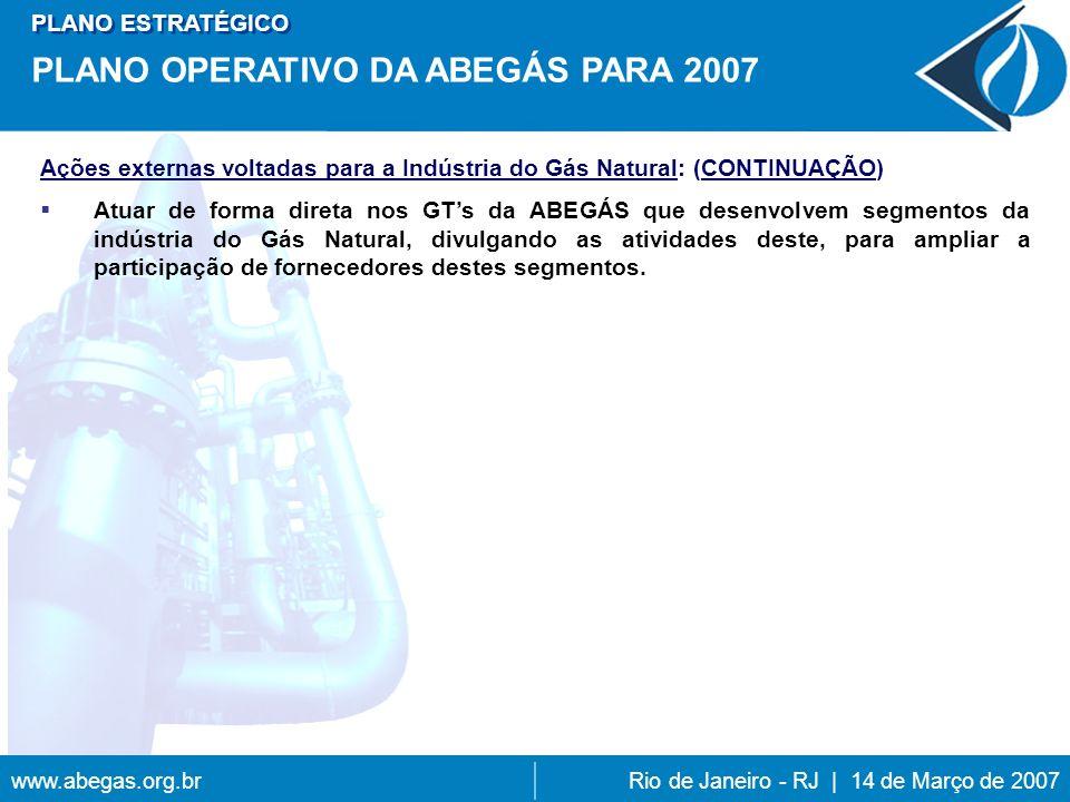 www.abegas.org.brRio de Janeiro - RJ | 14 de Março de 2007 Ações externas voltadas para a Indústria do Gás Natural: (CONTINUAÇÃO) Atuar de forma direta nos GTs da ABEGÁS que desenvolvem segmentos da indústria do Gás Natural, divulgando as atividades deste, para ampliar a participação de fornecedores destes segmentos.