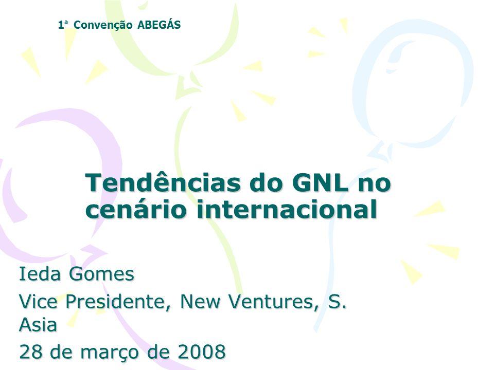 Tendências do GNL no cenário internacional Ieda Gomes Vice Presidente, New Ventures, S. Asia 28 de março de 2008 ª 1 ª Convenção ABEGÁS