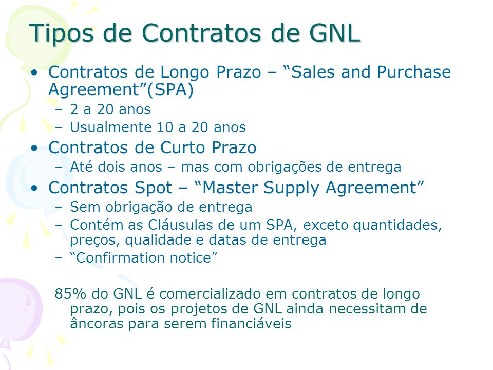 Tipos de Contratos de GNL Contratos de Longo Prazo – Sales and Purchase Agreement(SPA) –2 a 20 anos –Usualmente 10 a 20 anos Contratos de Curto Prazo