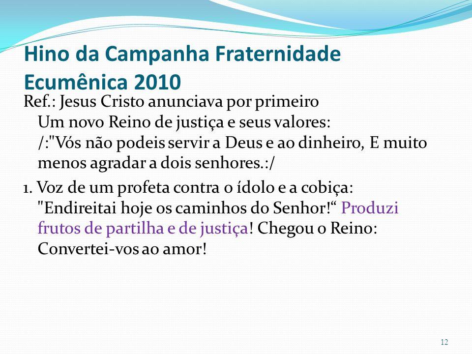 Hino da Campanha Fraternidade Ecumênica 2010 Ref.: Jesus Cristo anunciava por primeiro Um novo Reino de justiça e seus valores: /: Vós não podeis servir a Deus e ao dinheiro, E muito menos agradar a dois senhores.:/ 1.