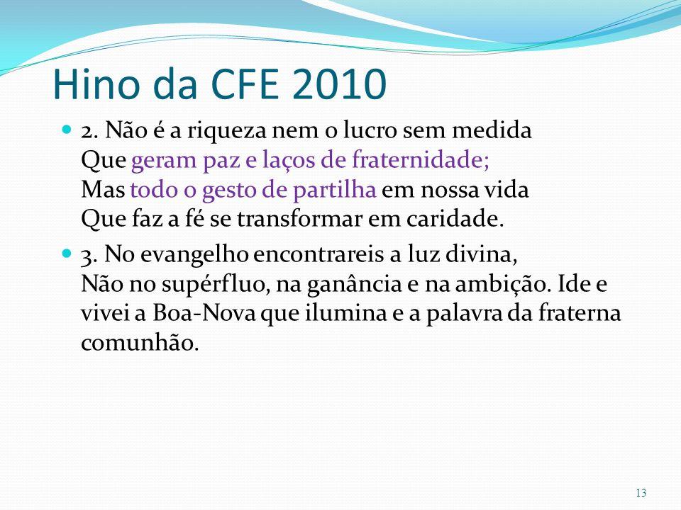 Hino da CFE 2010 2. Não é a riqueza nem o lucro sem medida Que geram paz e laços de fraternidade; Mas todo o gesto de partilha em nossa vida Que faz a