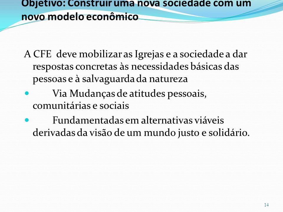 Objetivo: Construir uma nova sociedade com um novo modelo econômico A CFE deve mobilizar as Igrejas e a sociedade a dar respostas concretas às necessi