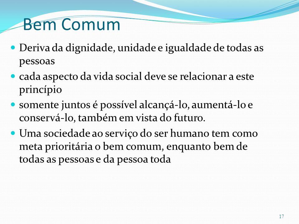 Bem Comum Deriva da dignidade, unidade e igualdade de todas as pessoas cada aspecto da vida social deve se relacionar a este princípio somente juntos é possível alcançá-lo, aumentá-lo e conservá-lo, também em vista do futuro.