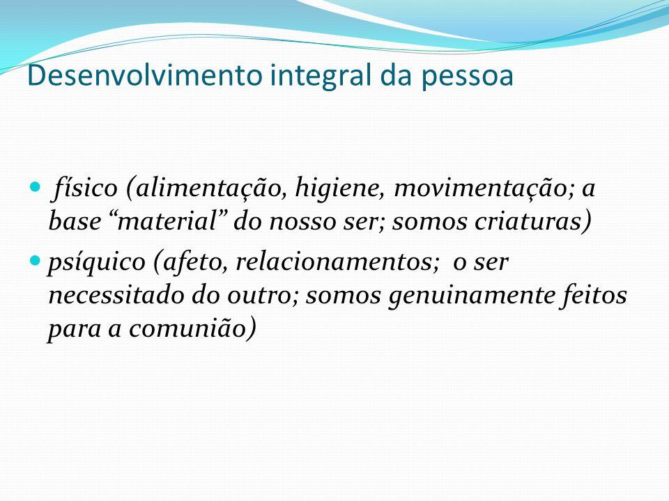 Desenvolvimento integral da pessoa físico (alimentação, higiene, movimentação; a base material do nosso ser; somos criaturas) psíquico (afeto, relacionamentos; o ser necessitado do outro; somos genuinamente feitos para a comunião)