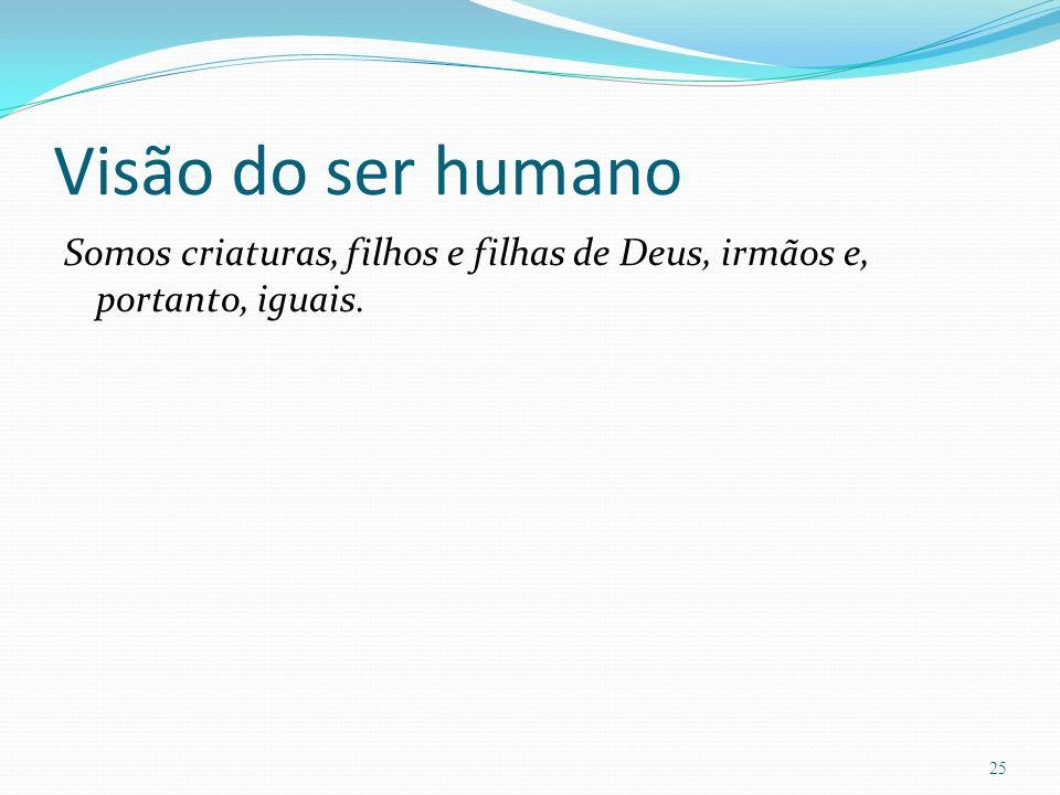 Visão do ser humano Somos criaturas, filhos e filhas de Deus, irmãos e, portanto, iguais. 25