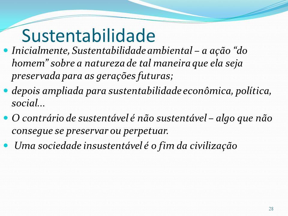 Sustentabilidade Inicialmente, Sustentabilidade ambiental – a ação do homem sobre a natureza de tal maneira que ela seja preservada para as gerações futuras; depois ampliada para sustentabilidade econômica, política, social...