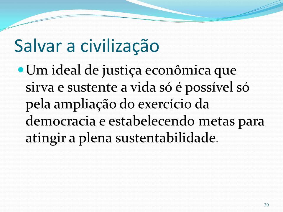 Salvar a civilização Um ideal de justiça econômica que sirva e sustente a vida só é possível só pela ampliação do exercício da democracia e estabelecendo metas para atingir a plena sustentabilidade.