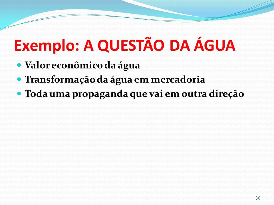 Exemplo: A QUESTÃO DA ÁGUA Valor econômico da água Transformação da água em mercadoria Toda uma propaganda que vai em outra direção 36