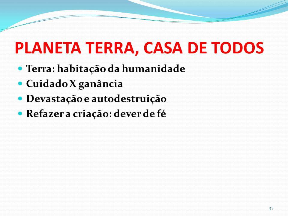 PLANETA TERRA, CASA DE TODOS Terra: habitação da humanidade Cuidado X ganância Devastação e autodestruição Refazer a criação: dever de fé 37