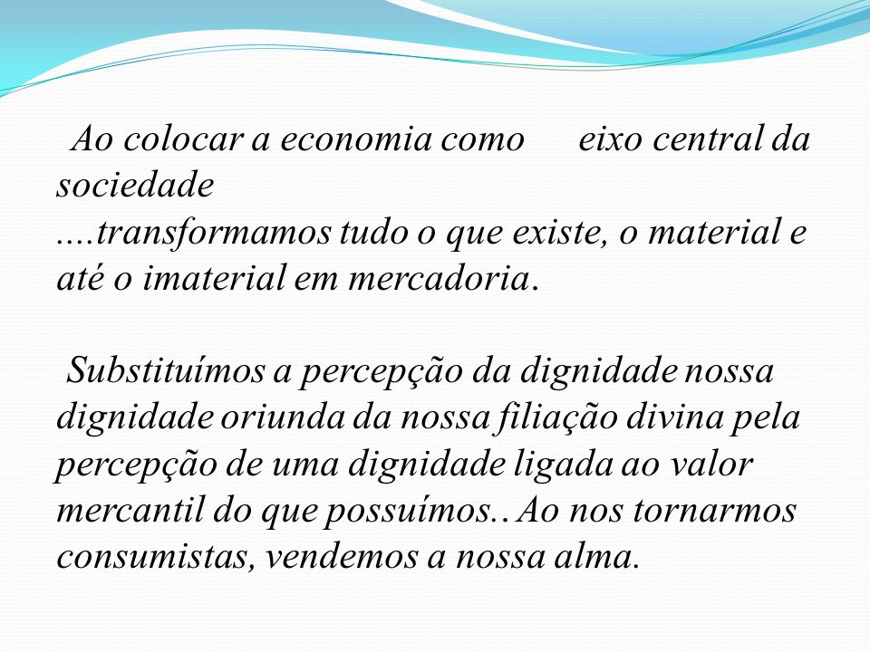 Ao colocar a economia comoeixo central da sociedade....transformamos tudo o que existe, o material e até o imaterial em mercadoria. Substituímos a per