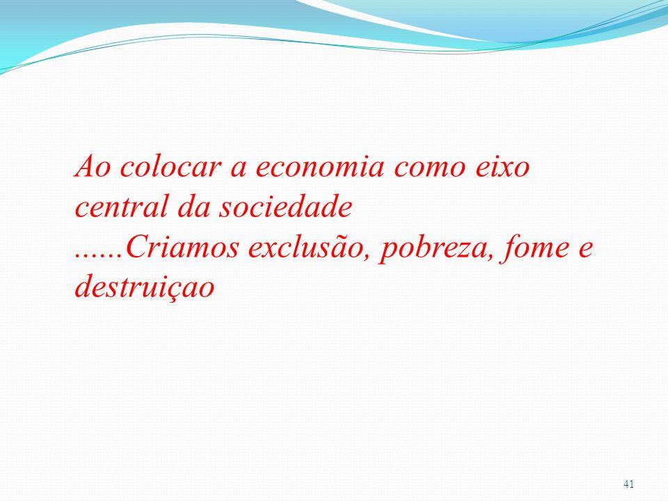 41 Ao colocar a economia comoeixo central da sociedade......Criamos exclusão, pobreza, fome e destruiçao