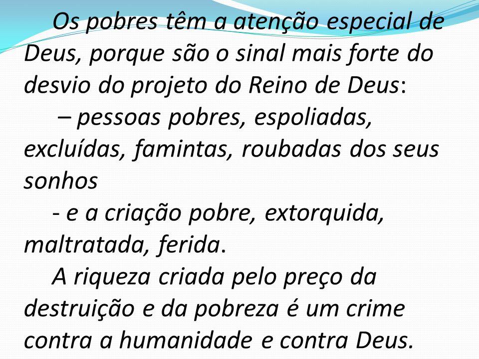 Os pobres têm a atenção especial de Deus, porque são o sinal mais forte do desvio do projeto do Reino de Deus: – pessoas pobres, espoliadas, excluídas, famintas, roubadas dos seus sonhos - e a criação pobre, extorquida, maltratada, ferida.