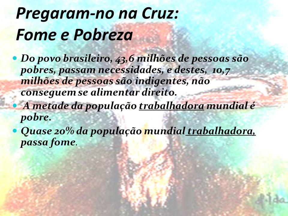 Pregaram-no na Cruz: Fome e Pobreza Do povo brasileiro, 43,6 milhões de pessoas são pobres, passam necessidades, e destes, 10,7 milhões de pessoas são indigentes, não conseguem se alimentar direito.