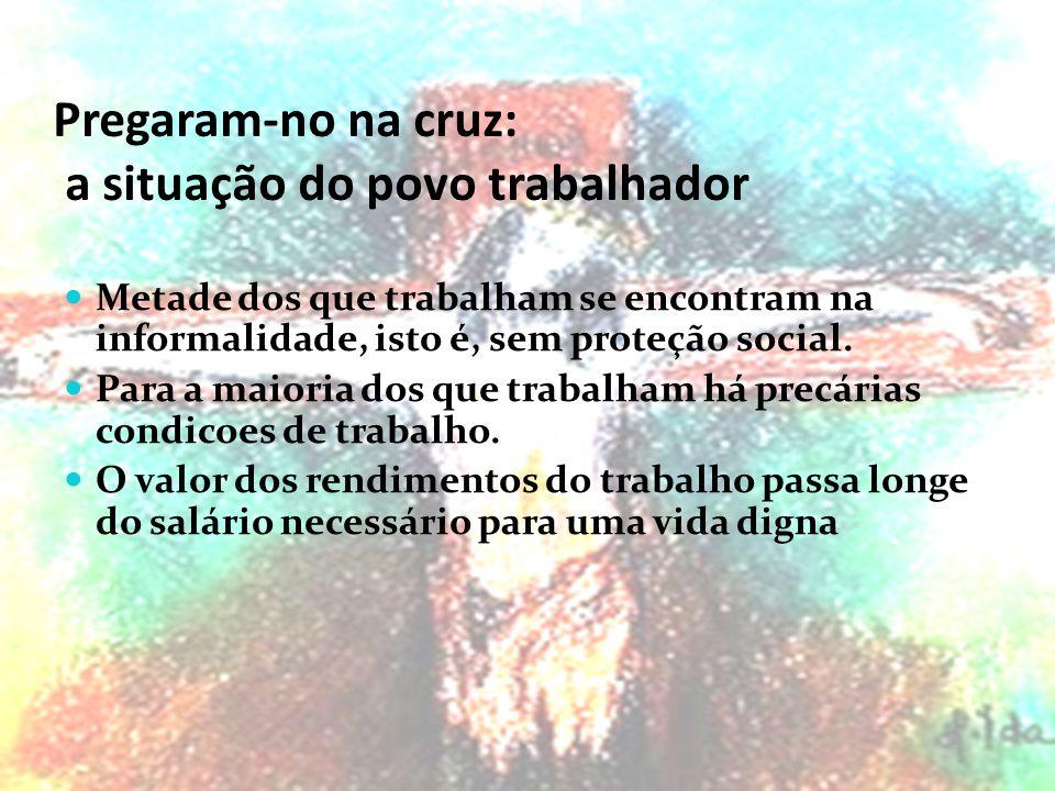 Pregaram-no na cruz: a situação do povo trabalhador Metade dos que trabalham se encontram na informalidade, isto é, sem proteção social.