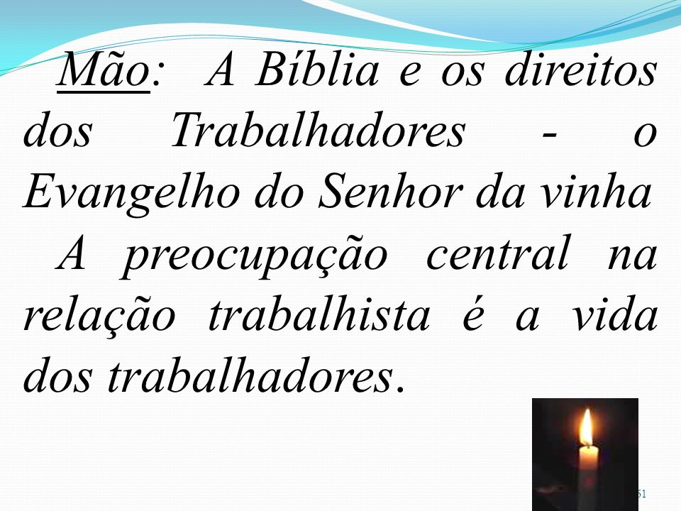 61 Mão: A Bíblia e os direitos dos Trabalhadores - o Evangelho do Senhor da vinha A preocupação central na relação trabalhista é a vida dos trabalhadores.