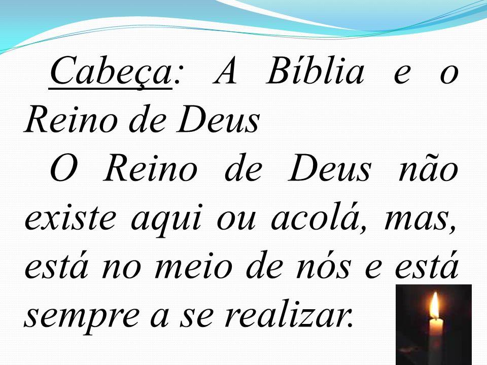 63 Cabeça: A Bíblia e o Reino de Deus O Reino de Deus não existe aqui ou acolá, mas, está no meio de nós e está sempre a se realizar.