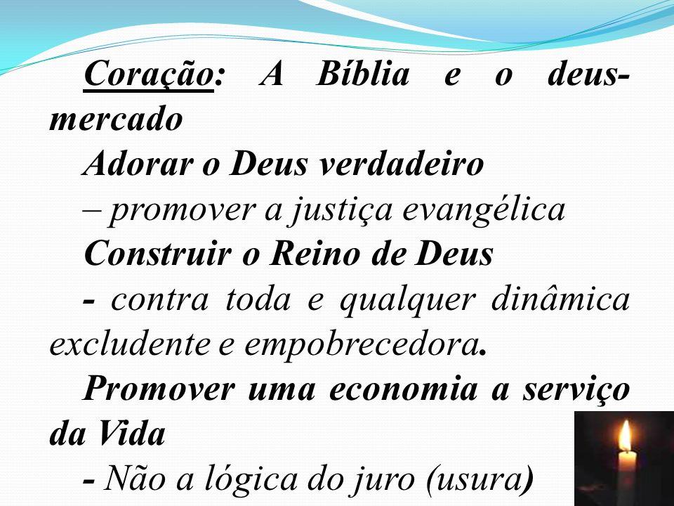64 Coração: A Bíblia e o deus- mercado Adorar o Deus verdadeiro – promover a justiça evangélica Construir o Reino de Deus - contra toda e qualquer din