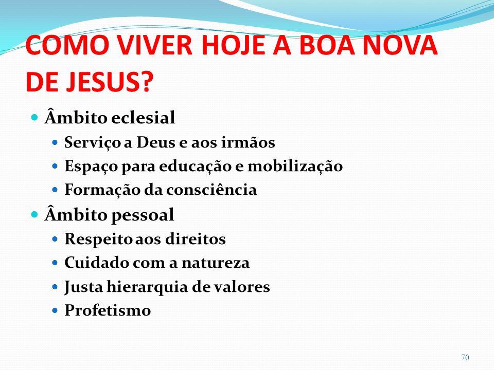 COMO VIVER HOJE A BOA NOVA DE JESUS? Âmbito eclesial Serviço a Deus e aos irmãos Espaço para educação e mobilização Formação da consciência Âmbito pes