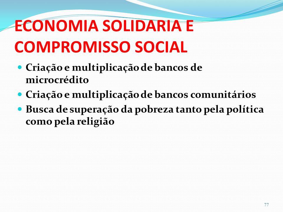 ECONOMIA SOLIDARIA E COMPROMISSO SOCIAL Criação e multiplicação de bancos de microcrédito Criação e multiplicação de bancos comunitários Busca de superação da pobreza tanto pela política como pela religião 77
