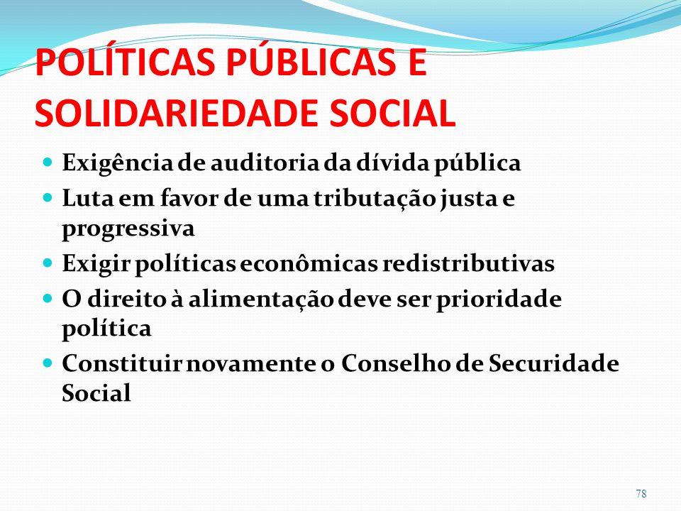 POLÍTICAS PÚBLICAS E SOLIDARIEDADE SOCIAL Exigência de auditoria da dívida pública Luta em favor de uma tributação justa e progressiva Exigir políticas econômicas redistributivas O direito à alimentação deve ser prioridade política Constituir novamente o Conselho de Securidade Social 78