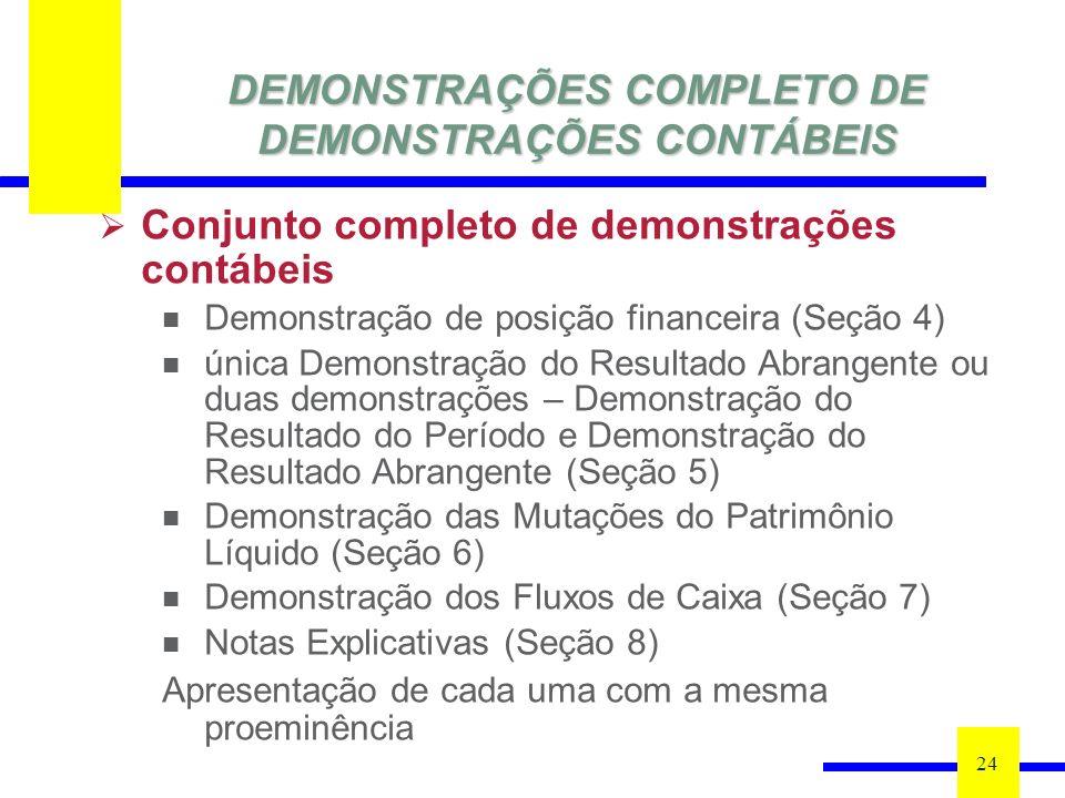DEMONSTRAÇÕES COMPLETO DE DEMONSTRAÇÕES CONTÁBEIS 24 Conjunto completo de demonstrações contábeis Demonstração de posição financeira (Seção 4) única Demonstração do Resultado Abrangente ou duas demonstrações – Demonstração do Resultado do Período e Demonstração do Resultado Abrangente (Seção 5) Demonstração das Mutações do Patrimônio Líquido (Seção 6) Demonstração dos Fluxos de Caixa (Seção 7) Notas Explicativas (Seção 8) Apresentação de cada uma com a mesma proeminência