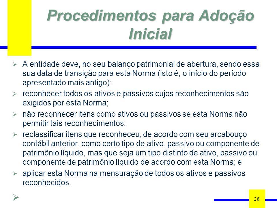 Procedimentos para Adoção Inicial A entidade deve, no seu balanço patrimonial de abertura, sendo essa sua data de transição para esta Norma (isto é, o