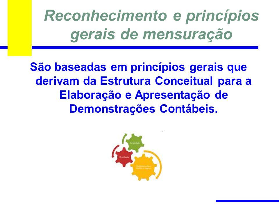 Reconhecimento e princípios gerais de mensuração São baseadas em princípios gerais que derivam da Estrutura Conceitual para a Elaboração e Apresentação de Demonstrações Contábeis.