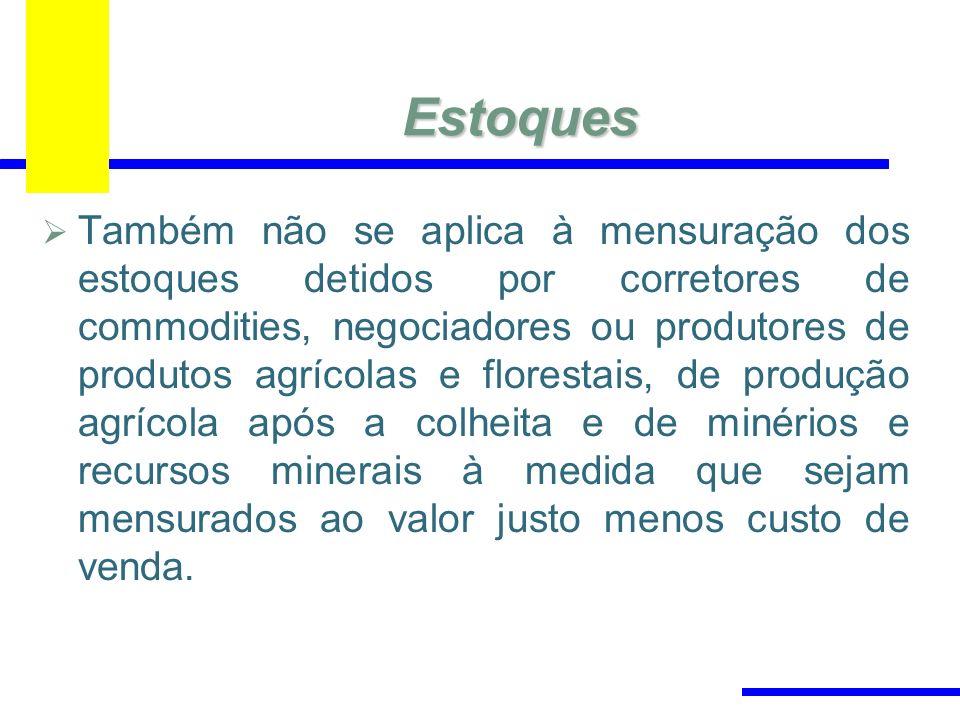 Estoques Também não se aplica à mensuração dos estoques detidos por corretores de commodities, negociadores ou produtores de produtos agrícolas e flor