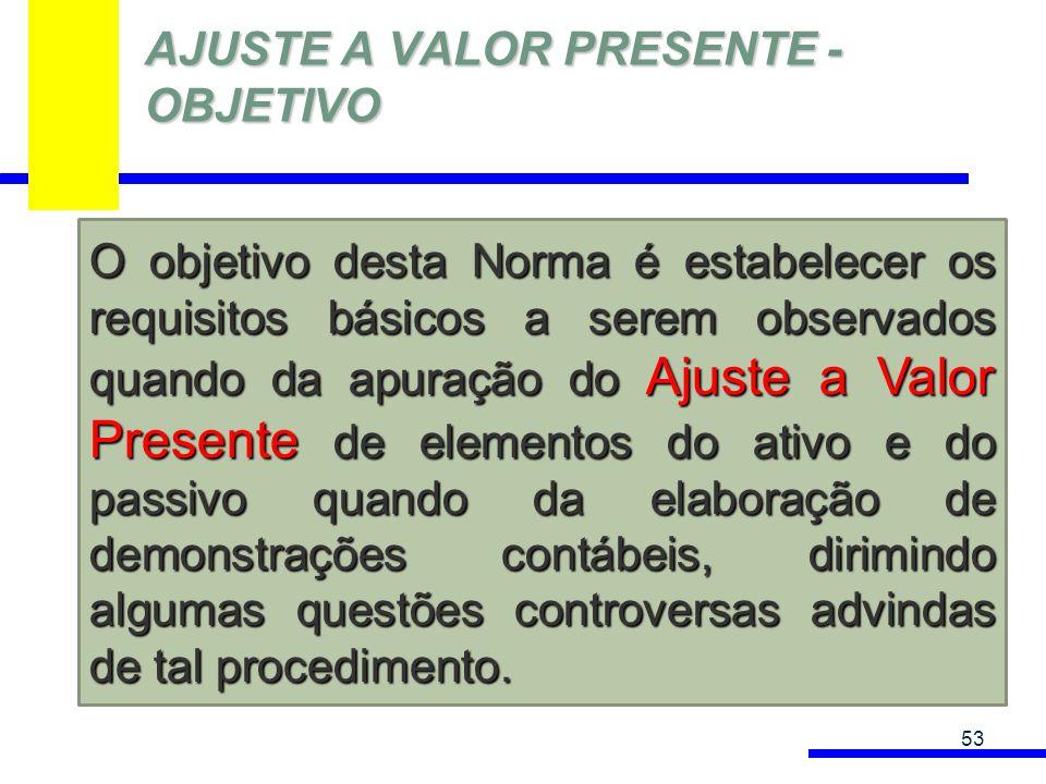 AJUSTE A VALOR PRESENTE - OBJETIVO 53 O objetivo desta Norma é estabelecer os requisitos básicos a serem observados quando da apuração do Ajuste a Val