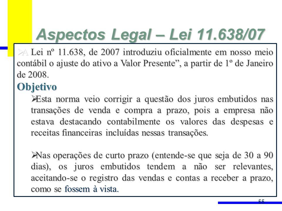 Aspectos Legal – Lei 11.638/07 55 A Lei nº 11.638, de 2007 introduziu oficialmente em nosso meio contábil o ajuste do ativo a Valor Presente, a partir de 1º de Janeiro de 2008.