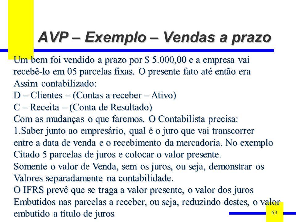 AVP – Exemplo – Vendas a prazo 63 Um bem foi vendido a prazo por $ 5.000,00 e a empresa vai recebê-lo em 05 parcelas fixas. O presente fato até então