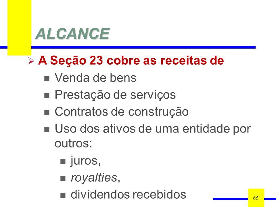 ALCANCE 65 A Seção 23 cobre as receitas de Venda de bens Prestação de serviços Contratos de construção Uso dos ativos de uma entidade por outros: juros, royalties, dividendos recebidos