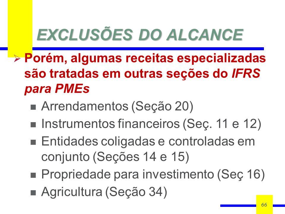 EXCLUSÕES DO ALCANCE 66 Porém, algumas receitas especializadas são tratadas em outras seções do IFRS para PMEs Arrendamentos (Seção 20) Instrumentos financeiros (Seç.
