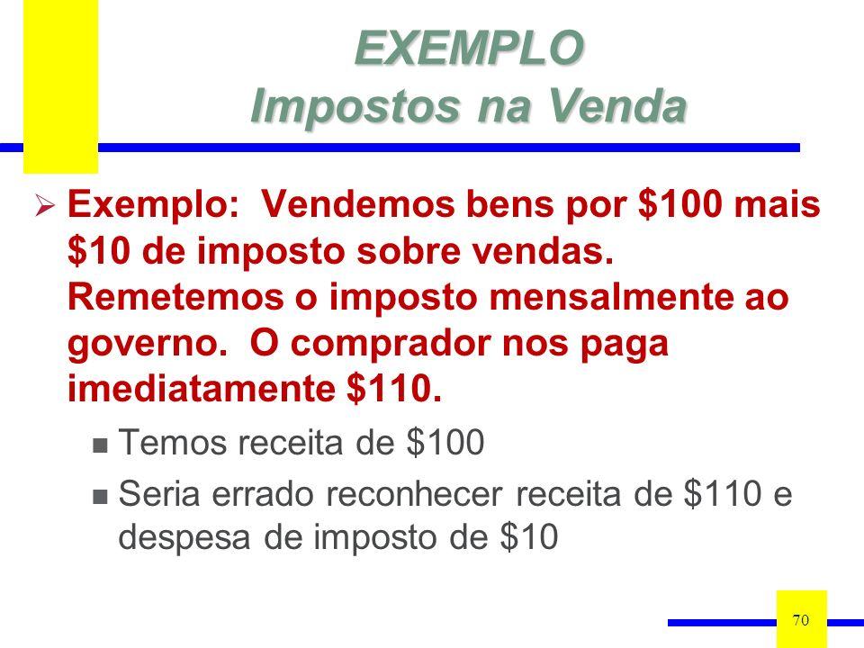 EXEMPLO Impostos na Venda 70 Exemplo: Vendemos bens por $100 mais $10 de imposto sobre vendas. Remetemos o imposto mensalmente ao governo. O comprador