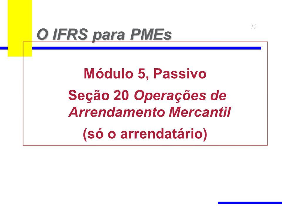 75 O IFRS para PMEs Módulo 5, Passivo Seção 20 Operações de Arrendamento Mercantil (só o arrendatário)