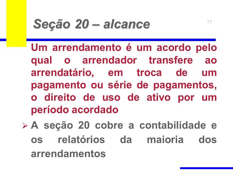 77 Seção 20 – alcance Um arrendamento é um acordo pelo qual o arrendador transfere ao arrendatário, em troca de um pagamento ou série de pagamentos, o direito de uso de ativo por um período acordado A seção 20 cobre a contabilidade e os relatórios da maioria dos arrendamentos