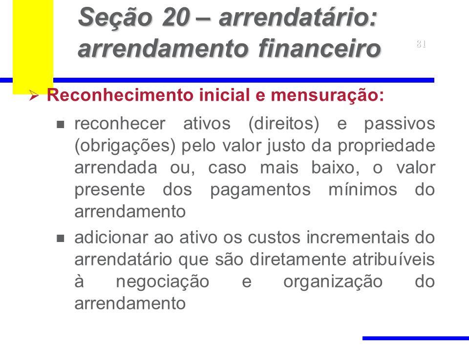 81 Seção 20 – arrendatário: arrendamento financeiro Reconhecimento inicial e mensuração: reconhecer ativos (direitos) e passivos (obrigações) pelo val