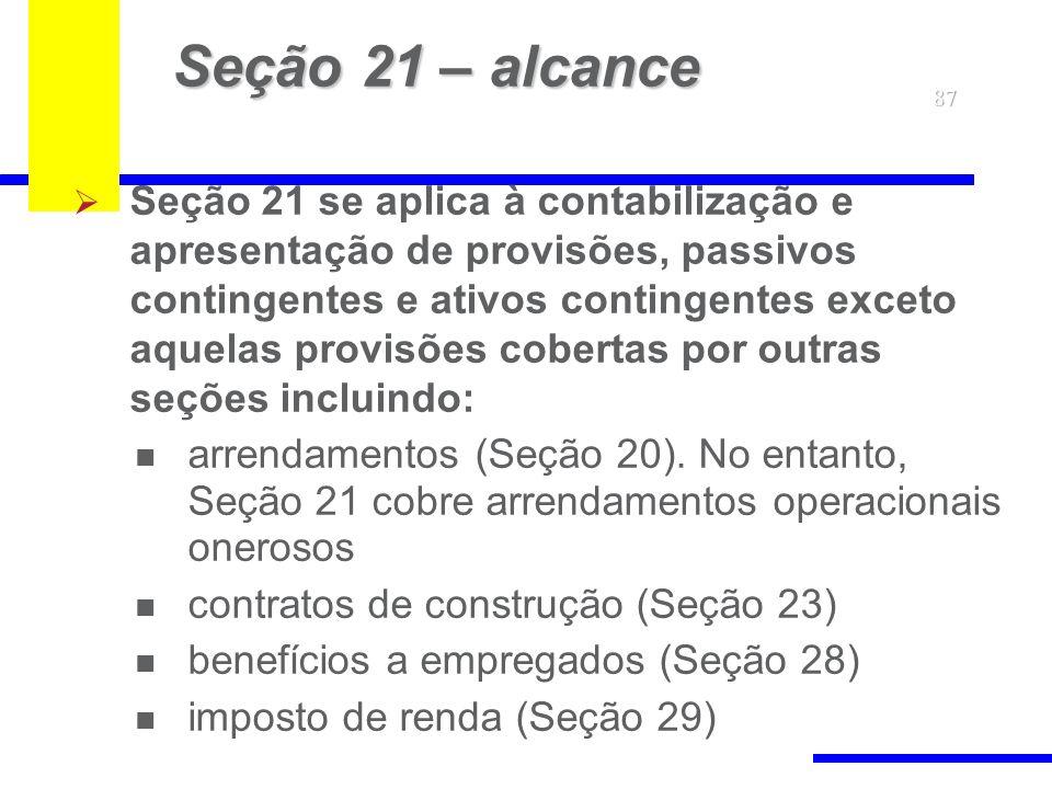 87 Seção 21 – alcance Seção 21 se aplica à contabilização e apresentação de provisões, passivos contingentes e ativos contingentes exceto aquelas provisões cobertas por outras seções incluindo: arrendamentos (Seção 20).