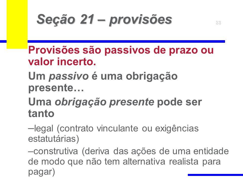 88 Seção 21 – provisões Provisões são passivos de prazo ou valor incerto. Um passivo é uma obrigação presente… Uma obrigação presente pode ser tanto –