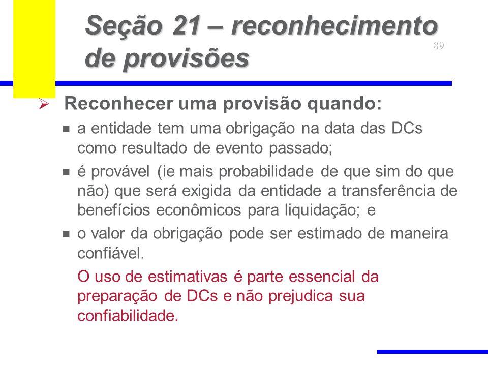 89 Seção 21 – reconhecimento de provisões Reconhecer uma provisão quando: a entidade tem uma obrigação na data das DCs como resultado de evento passad