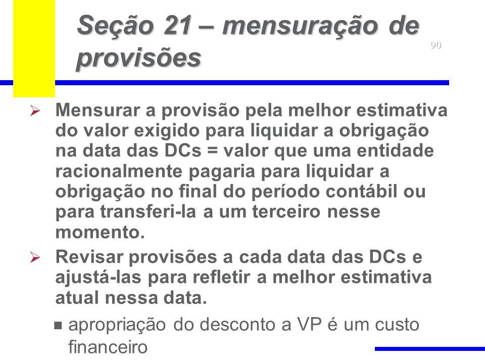 90 Seção 21 – mensuração de provisões Mensurar a provisão pela melhor estimativa do valor exigido para liquidar a obrigação na data das DCs = valor qu